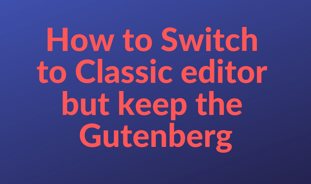 How to Disable Gutenberg and Keep the WordPress Classic Editor