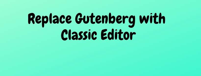 How to Replace Gutenberg With Classic Editor